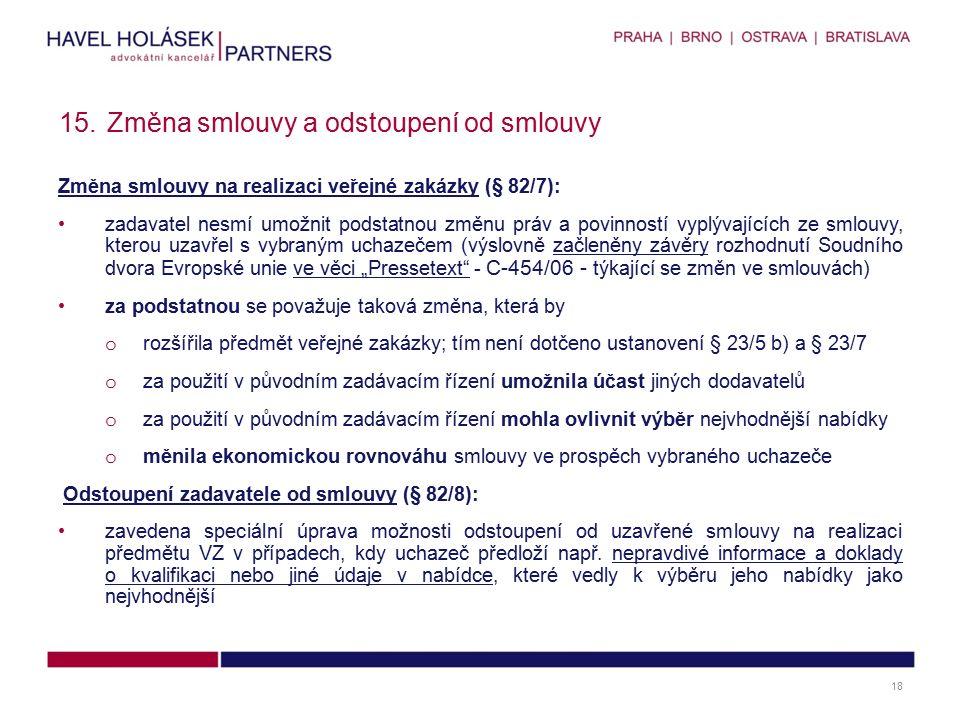 """Změna smlouvy na realizaci veřejné zakázky (§ 82/7): zadavatel nesmí umožnit podstatnou změnu práv a povinností vyplývajících ze smlouvy, kterou uzavřel s vybraným uchazečem (výslovně začleněny závěry rozhodnutí Soudního dvora Evropské unie ve věci """"Pressetext - C-454/06 - týkající se změn ve smlouvách) za podstatnou se považuje taková změna, která by o rozšířila předmět veřejné zakázky; tím není dotčeno ustanovení § 23/5 b) a § 23/7 o za použití v původním zadávacím řízení umožnila účast jiných dodavatelů o za použití v původním zadávacím řízení mohla ovlivnit výběr nejvhodnější nabídky o měnila ekonomickou rovnováhu smlouvy ve prospěch vybraného uchazeče Odstoupení zadavatele od smlouvy (§ 82/8): zavedena speciální úprava možnosti odstoupení od uzavřené smlouvy na realizaci předmětu VZ v případech, kdy uchazeč předloží např."""