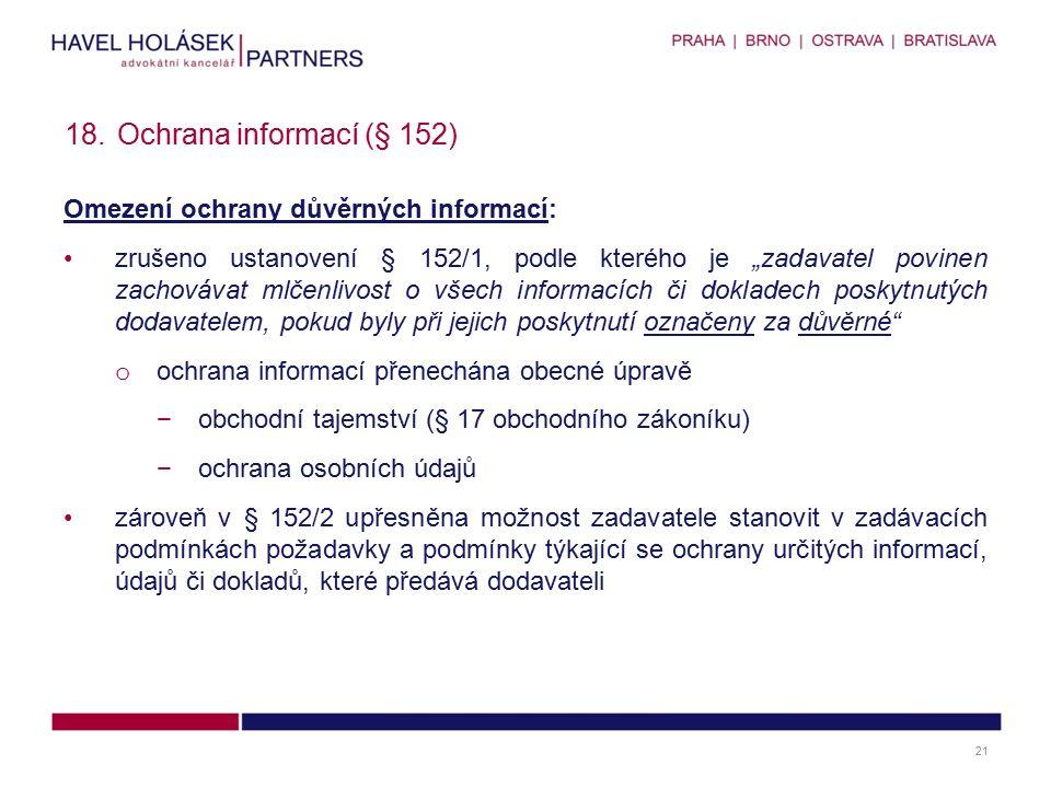 """Omezení ochrany důvěrných informací: zrušeno ustanovení § 152/1, podle kterého je """"zadavatel povinen zachovávat mlčenlivost o všech informacích či dokladech poskytnutých dodavatelem, pokud byly při jejich poskytnutí označeny za důvěrné o ochrana informací přenechána obecné úpravě −obchodní tajemství (§ 17 obchodního zákoníku) −ochrana osobních údajů zároveň v § 152/2 upřesněna možnost zadavatele stanovit v zadávacích podmínkách požadavky a podmínky týkající se ochrany určitých informací, údajů či dokladů, které předává dodavateli 18.Ochrana informací (§ 152) 21"""