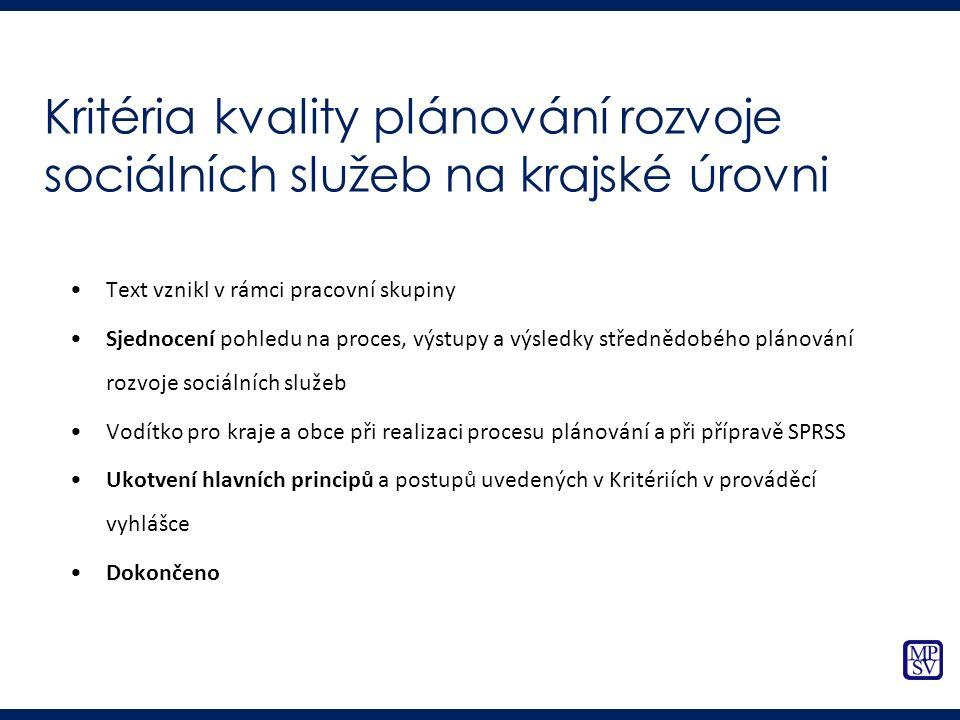 Kritéria kvality plánování rozvoje sociálních služeb na krajské úrovni Text vznikl v rámci pracovní skupiny Sjednocení pohledu na proces, výstupy a výsledky střednědobého plánování rozvoje sociálních služeb Vodítko pro kraje a obce při realizaci procesu plánování a při přípravě SPRSS Ukotvení hlavních principů a postupů uvedených v Kritériích v prováděcí vyhlášce Dokončeno