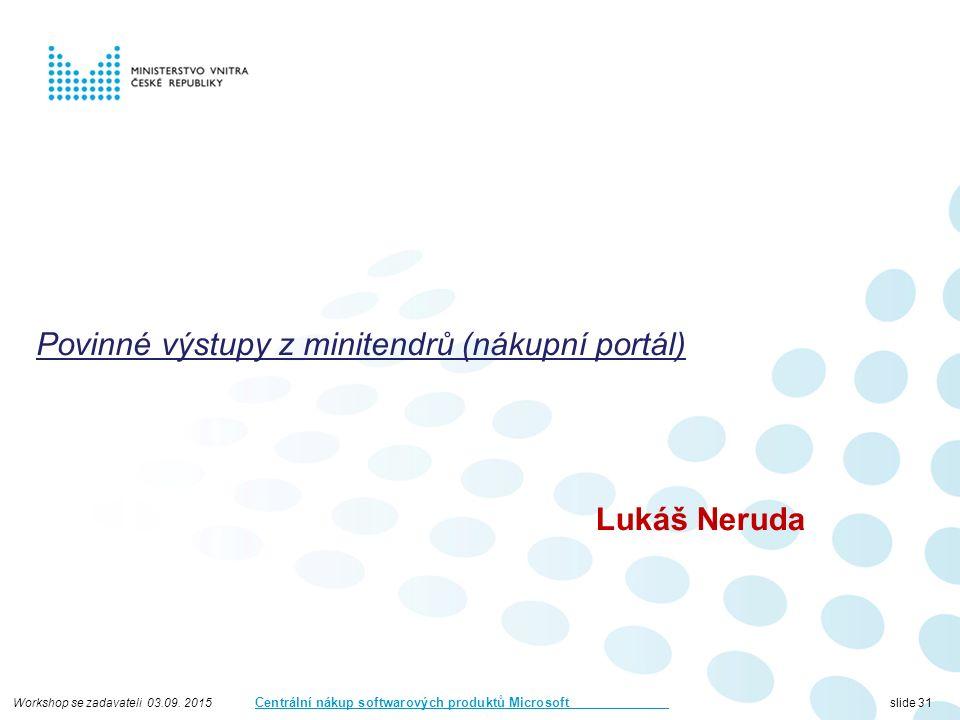 Workshop se zadavateli 03.09. 2015 Centrální nákup softwarových produktů Microsoft slide 31 Povinné výstupy z minitendrů (nákupní portál) Lukáš Neruda