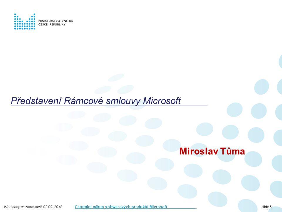 Workshop se zadavateli 03.09. 2015 Centrální nákup softwarových produktů Microsoft slide 5 Představení Rámcové smlouvy Microsoft Miroslav Tůma