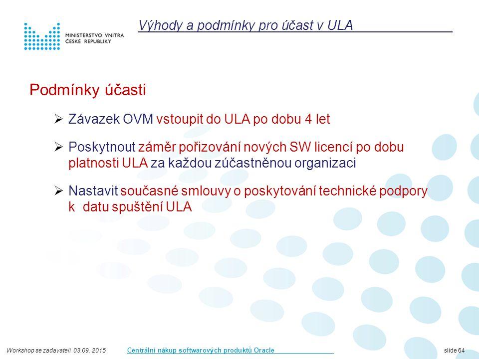 Workshop se zadavateli 03.09. 2015 Centrální nákup softwarových produktů Oracle slide 64 Podmínky účasti  Závazek OVM vstoupit do ULA po dobu 4 let 