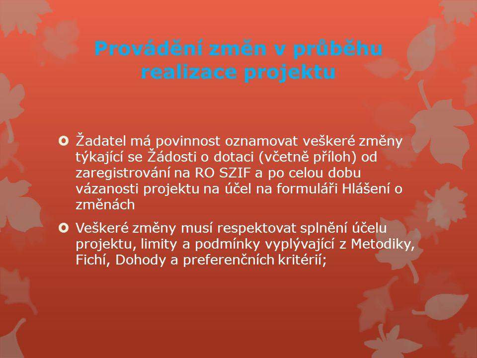 Provádění změn v průběhu realizace projektu  Žadatel má povinnost oznamovat veškeré změny týkající se Žádosti o dotaci (včetně příloh) od zaregistrování na RO SZIF a po celou dobu vázanosti projektu na účel na formuláři Hlášení o změnách  Veškeré změny musí respektovat splnění účelu projektu, limity a podmínky vyplývající z Metodiky, Fichí, Dohody a preferenčních kritérií;