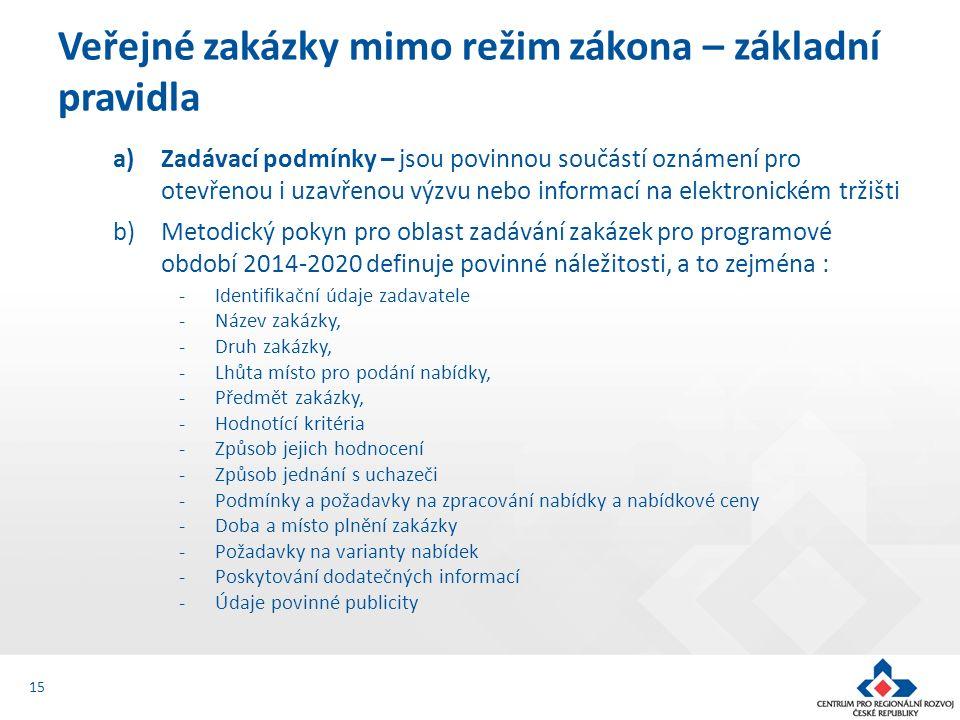 a)Zadávací podmínky – jsou povinnou součástí oznámení pro otevřenou i uzavřenou výzvu nebo informací na elektronickém tržišti b)Metodický pokyn pro oblast zadávání zakázek pro programové období 2014-2020 definuje povinné náležitosti, a to zejména : -Identifikační údaje zadavatele -Název zakázky, -Druh zakázky, -Lhůta místo pro podání nabídky, -Předmět zakázky, -Hodnotící kritéria -Způsob jejich hodnocení -Způsob jednání s uchazeči -Podmínky a požadavky na zpracování nabídky a nabídkové ceny -Doba a místo plnění zakázky -Požadavky na varianty nabídek -Poskytování dodatečných informací -Údaje povinné publicity Veřejné zakázky mimo režim zákona – základní pravidla 15