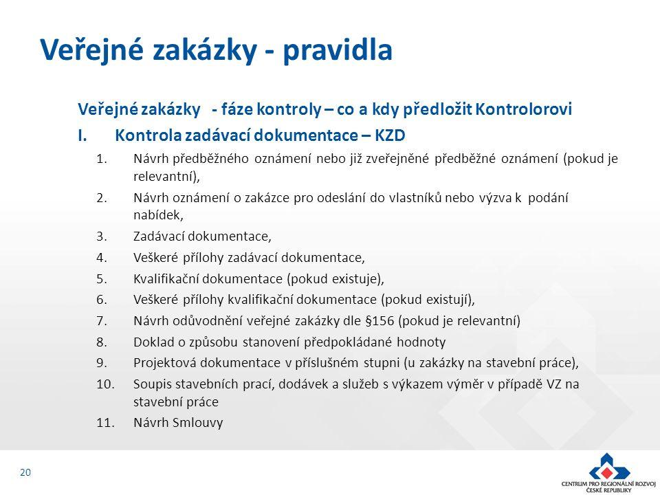 Veřejné zakázky - fáze kontroly – co a kdy předložit Kontrolorovi I.Kontrola zadávací dokumentace – KZD 1.Návrh předběžného oznámení nebo již zveřejněné předběžné oznámení (pokud je relevantní), 2.Návrh oznámení o zakázce pro odeslání do vlastníků nebo výzva k podání nabídek, 3.Zadávací dokumentace, 4.Veškeré přílohy zadávací dokumentace, 5.Kvalifikační dokumentace (pokud existuje), 6.Veškeré přílohy kvalifikační dokumentace (pokud existují), 7.Návrh odůvodnění veřejné zakázky dle §156 (pokud je relevantní) 8.Doklad o způsobu stanovení předpokládané hodnoty 9.Projektová dokumentace v příslušném stupni (u zakázky na stavební práce), 10.Soupis stavebních prací, dodávek a služeb s výkazem výměr v případě VZ na stavební práce 11.Návrh Smlouvy Veřejné zakázky - pravidla 20
