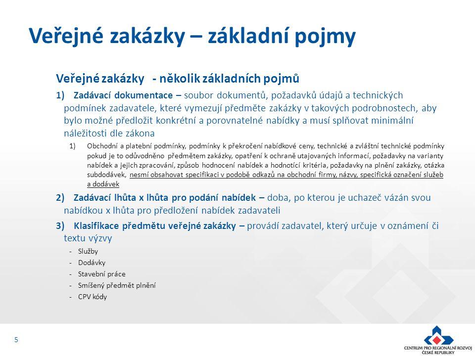 Veřejné zakázky - několik základních pojmů 1)Zadávací dokumentace – soubor dokumentů, požadavků údajů a technických podmínek zadavatele, které vymezují předměte zakázky v takových podrobnostech, aby bylo možné předložit konkrétní a porovnatelné nabídky a musí splňovat minimální náležitosti dle zákona 1)Obchodní a platební podmínky, podmínky k překročení nabídkové ceny, technické a zvláštní technické podmínky pokud je to odůvodněno předmětem zakázky, opatření k ochraně utajovaných informací, požadavky na varianty nabídek a jejich zpracování, způsob hodnocení nabídek a hodnotící kritéria, požadavky na plnění zakázky, otázka subdodávek, nesmí obsahovat specifikaci v podobě odkazů na obchodní firmy, názvy, specifická označení služeb a dodávek 2)Zadávací lhůta x lhůta pro podání nabídek – doba, po kterou je uchazeč vázán svou nabídkou x lhůta pro předložení nabídek zadavateli 3)Klasifikace předmětu veřejné zakázky – provádí zadavatel, který určuje v oznámení či textu výzvy -Služby -Dodávky -Stavební práce -Smíšený předmět plnění -CPV kódy Veřejné zakázky – základní pojmy 5