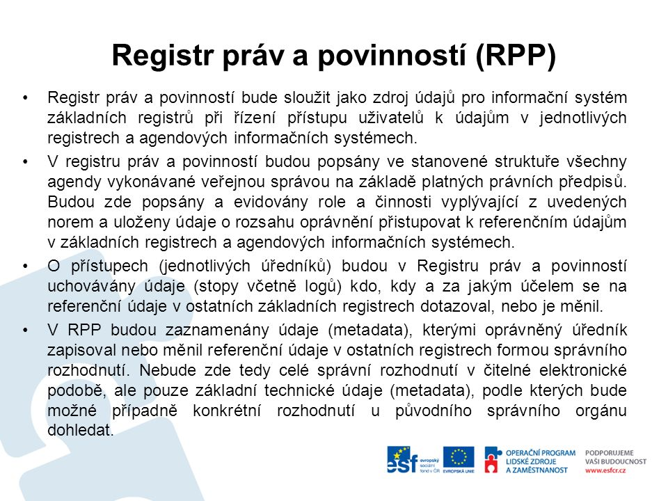 Registr práv a povinností (RPP) Registr práv a povinností bude sloužit jako zdroj údajů pro informační systém základních registrů při řízení přístupu uživatelů k údajům v jednotlivých registrech a agendových informačních systémech.