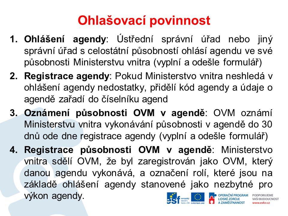 Ohlašovací povinnost 1.Ohlášení agendy: Ústřední správní úřad nebo jiný správní úřad s celostátní působností ohlásí agendu ve své působnosti Ministerstvu vnitra (vyplní a odešle formulář) 2.Registrace agendy: Pokud Ministerstvo vnitra neshledá v ohlášení agendy nedostatky, přidělí kód agendy a údaje o agendě zařadí do číselníku agend 3.Oznámení působnosti OVM v agendě: OVM oznámí Ministerstvu vnitra vykonávání působnosti v agendě do 30 dnů ode dne registrace agendy (vyplní a odešle formulář) 4.Registrace působnosti OVM v agendě: Ministerstvo vnitra sdělí OVM, že byl zaregistrován jako OVM, který danou agendu vykonává, a označení rolí, které jsou na základě ohlášení agendy stanovené jako nezbytné pro výkon agendy.