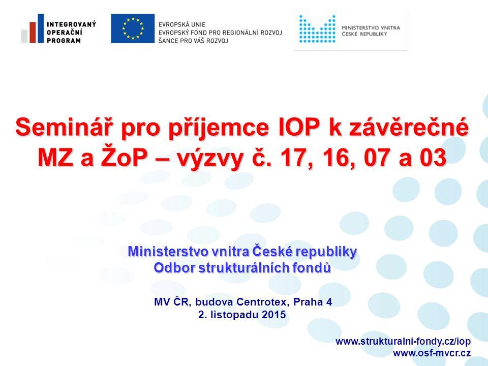 www.strukturalni-fondy.cz/iop www.osf-mvcr.cz Seminář pro příjemce IOP k závěrečné MZ a ŽoP – výzvy č.