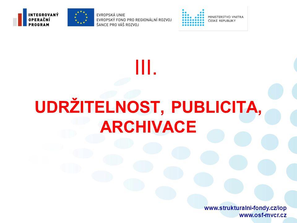 UDRŽITELNOST, PUBLICITA, ARCHIVACE III. www.strukturalni-fondy.cz/iop www.osf-mvcr.cz