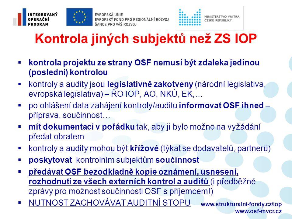 Kontrola jiných subjektů než ZS IOP  kontrola projektu ze strany OSF nemusí být zdaleka jedinou (poslední) kontrolou  kontroly a audity jsou legislativně zakotveny (národní legislativa, evropská legislativa) – ŘO IOP, AO, NKÚ, EK,…  po ohlášení data zahájení kontroly/auditu informovat OSF ihned – příprava, součinnost…  mít dokumentaci v pořádku tak, aby ji bylo možno na vyžádání předat obratem  kontroly a audity mohou být křížové (týkat se dodavatelů, partnerů)  poskytovat kontrolním subjektům součinnost  předávat OSF bezodkladně kopie oznámení, usnesení, rozhodnutí ze všech externích kontrol a auditů (i předběžné zprávy pro možnost součinnosti OSF s příjemcem!)  NUTNOST ZACHOVÁVAT AUDITNÍ STOPU www.strukturalni-fondy.cz/iop www.osf-mvcr.cz