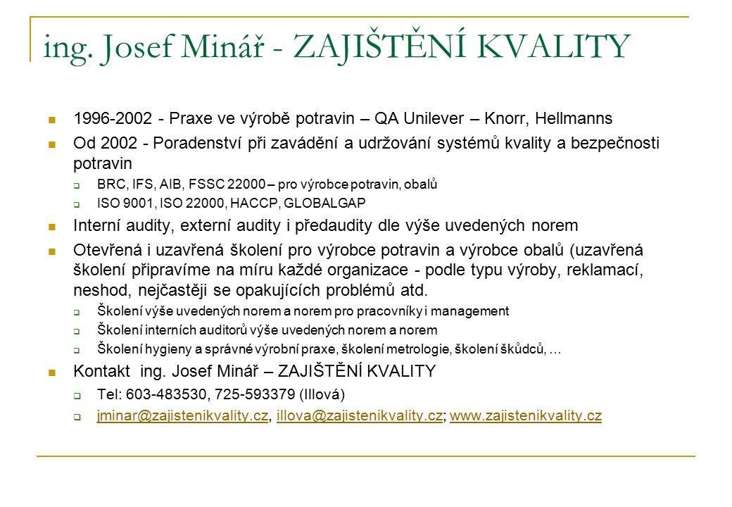 ing. Josef Minář - ZAJIŠTĚNÍ KVALITY 1996-2002 - Praxe ve výrobě potravin – QA Unilever – Knorr, Hellmanns Od 2002 - Poradenství při zavádění a udržov