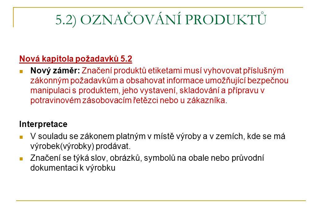 5.2) OZNAČOVÁNÍ PRODUKTŮ Nová kapitola požadavků 5.2 Nový záměr: Značení produktů etiketami musí vyhovovat příslušným zákonným požadavkům a obsahovat informace umožňující bezpečnou manipulaci s produktem, jeho vystavení, skladování a přípravu v potravinovém zásobovacím řetězci nebo u zákazníka.