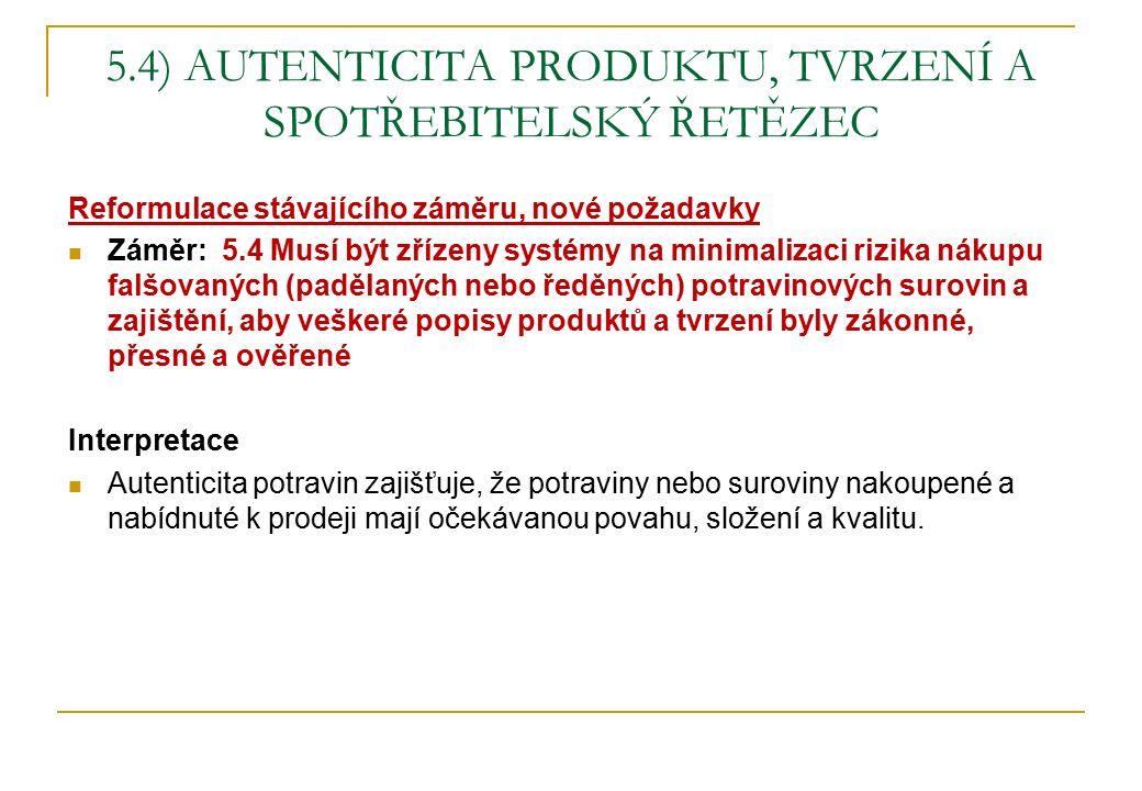 5.4) AUTENTICITA PRODUKTU, TVRZENÍ A SPOTŘEBITELSKÝ ŘETĚZEC Reformulace stávajícího záměru, nové požadavky Záměr: 5.4 Musí být zřízeny systémy na minimalizaci rizika nákupu falšovaných (padělaných nebo ředěných) potravinových surovin a zajištění, aby veškeré popisy produktů a tvrzení byly zákonné, přesné a ověřené Interpretace Autenticita potravin zajišťuje, že potraviny nebo suroviny nakoupené a nabídnuté k prodeji mají očekávanou povahu, složení a kvalitu.