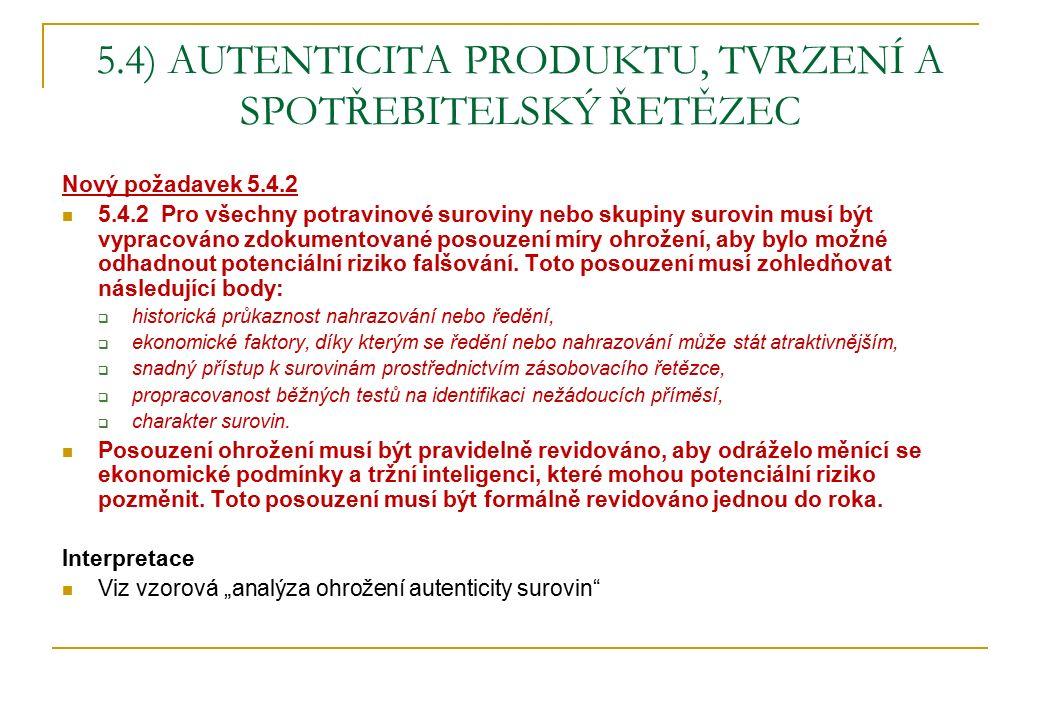 5.4) AUTENTICITA PRODUKTU, TVRZENÍ A SPOTŘEBITELSKÝ ŘETĚZEC Nový požadavek 5.4.2 5.4.2 Pro všechny potravinové suroviny nebo skupiny surovin musí být vypracováno zdokumentované posouzení míry ohrožení, aby bylo možné odhadnout potenciální riziko falšování.