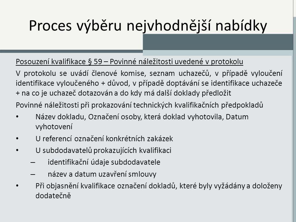 Proces výběru nejvhodnější nabídky Posouzení kvalifikace § 59 – Povinné náležitosti uvedené v protokolu V protokolu se uvádí členové komise, seznam uchazečů, v případě vyloučení identifikace vyloučeného + důvod, v případě doptávání se identifikace uchazeče + na co je uchazeč dotazován a do kdy má další doklady předložit Povinné náležitosti při prokazování technických kvalifikačních předpokladů Název dokladu, Označení osoby, která doklad vyhotovila, Datum vyhotovení U referencí označení konkrétních zakázek U subdodavatelů prokazujících kvalifikaci – identifikační údaje subdodavatele – název a datum uzavření smlouvy Při objasnění kvalifikace označení dokladů, které byly vyžádány a doloženy dodatečně