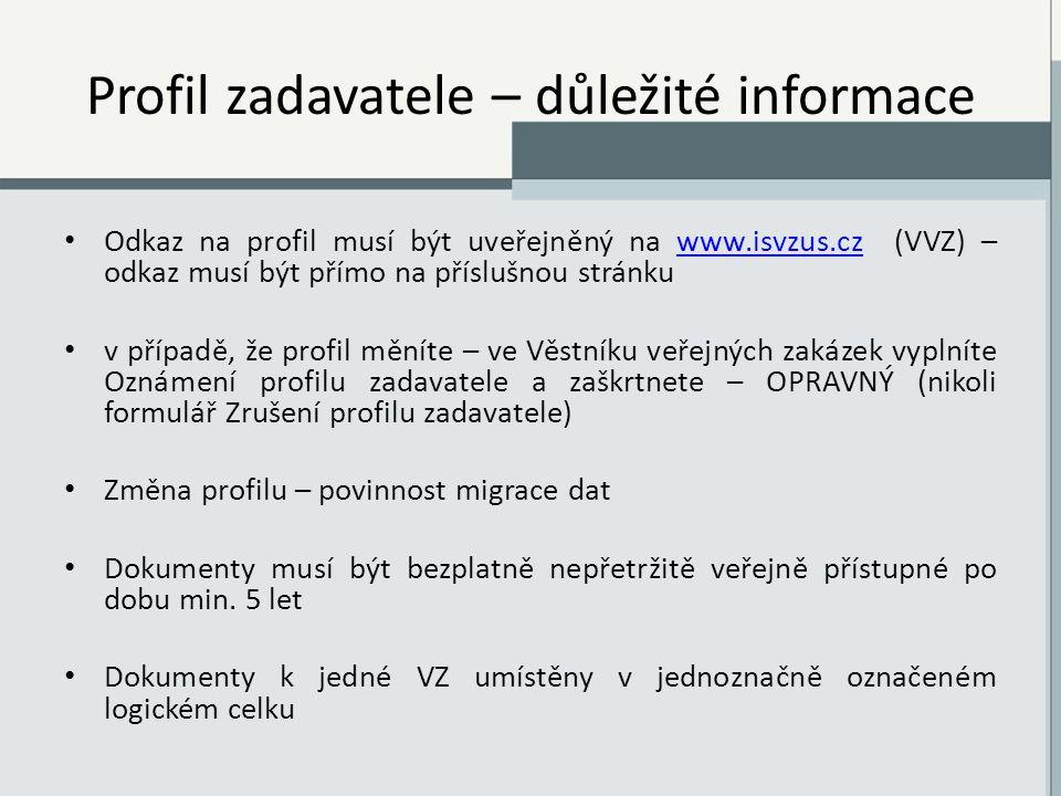 Profil zadavatele – důležité informace Odkaz na profil musí být uveřejněný na www.isvzus.cz (VVZ) – odkaz musí být přímo na příslušnou stránkuwww.isvzus.cz v případě, že profil měníte – ve Věstníku veřejných zakázek vyplníte Oznámení profilu zadavatele a zaškrtnete – OPRAVNÝ (nikoli formulář Zrušení profilu zadavatele) Změna profilu – povinnost migrace dat Dokumenty musí být bezplatně nepřetržitě veřejně přístupné po dobu min.