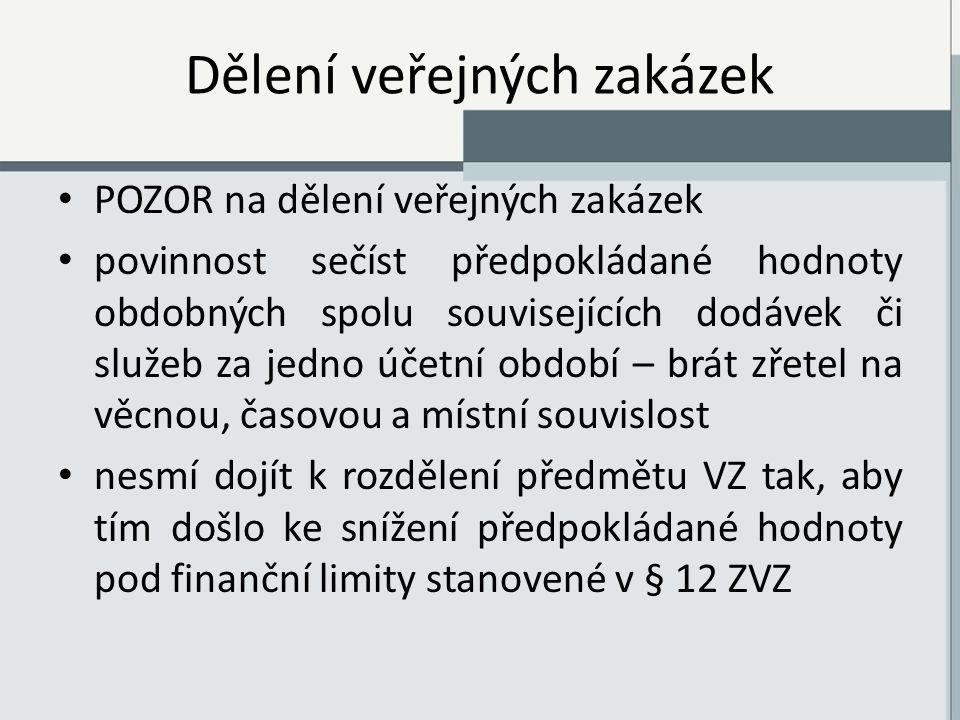 Dělení veřejných zakázek POZOR na dělení veřejných zakázek povinnost sečíst předpokládané hodnoty obdobných spolu souvisejících dodávek či služeb za jedno účetní období – brát zřetel na věcnou, časovou a místní souvislost nesmí dojít k rozdělení předmětu VZ tak, aby tím došlo ke snížení předpokládané hodnoty pod finanční limity stanovené v § 12 ZVZ