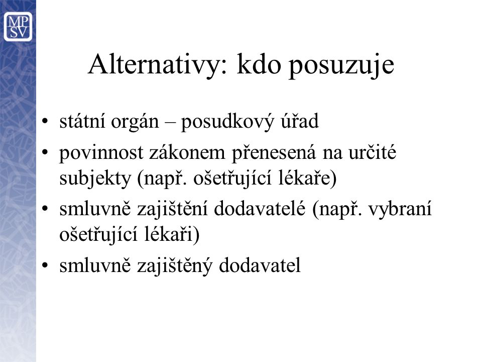 Alternativy: kdo posuzuje státní orgán – posudkový úřad povinnost zákonem přenesená na určité subjekty (např.