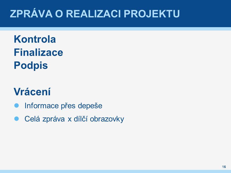 ZPRÁVA O REALIZACI PROJEKTU Kontrola Finalizace Podpis Vrácení Informace přes depeše Celá zpráva x dílčí obrazovky 16