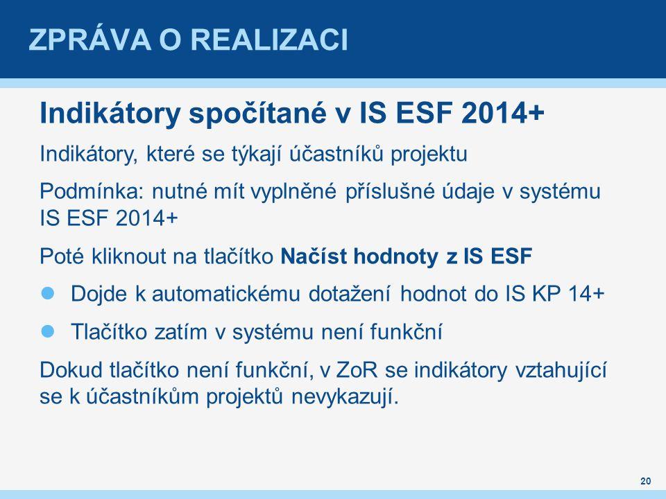 ZPRÁVA O REALIZACI Indikátory spočítané v IS ESF 2014+ Indikátory, které se týkají účastníků projektu Podmínka: nutné mít vyplněné příslušné údaje v systému IS ESF 2014+ Poté kliknout na tlačítko Načíst hodnoty z IS ESF Dojde k automatickému dotažení hodnot do IS KP 14+ Tlačítko zatím v systému není funkční Dokud tlačítko není funkční, v ZoR se indikátory vztahující se k účastníkům projektů nevykazují.