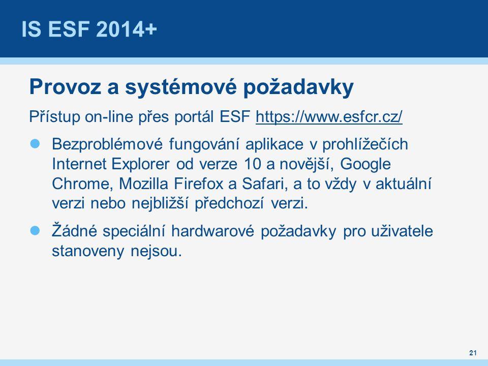 IS ESF 2014+ Provoz a systémové požadavky Přístup on-line přes portál ESF https://www.esfcr.cz/https://www.esfcr.cz/ Bezproblémové fungování aplikace v prohlížečích Internet Explorer od verze 10 a novější, Google Chrome, Mozilla Firefox a Safari, a to vždy v aktuální verzi nebo nejbližší předchozí verzi.