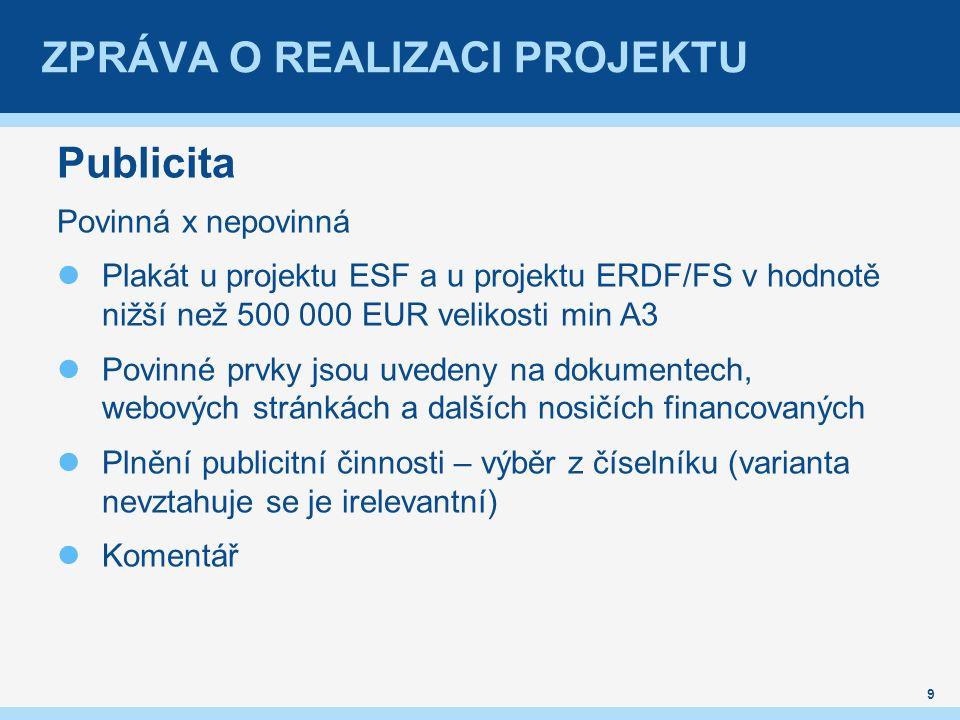 ZPRÁVA O REALIZACI PROJEKTU Publicita Povinná x nepovinná Plakát u projektu ESF a u projektu ERDF/FS v hodnotě nižší než 500 000 EUR velikosti min A3 Povinné prvky jsou uvedeny na dokumentech, webových stránkách a dalších nosičích financovaných Plnění publicitní činnosti – výběr z číselníku (varianta nevztahuje se je irelevantní) Komentář 9