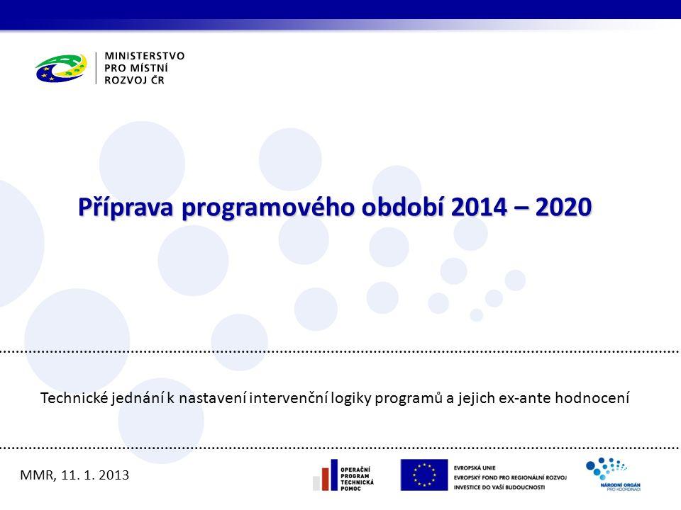 Příprava programového období 2014 – 2020 MMR, 11. 1. 2013 Technické jednání k nastavení intervenční logiky programů a jejich ex-ante hodnocení