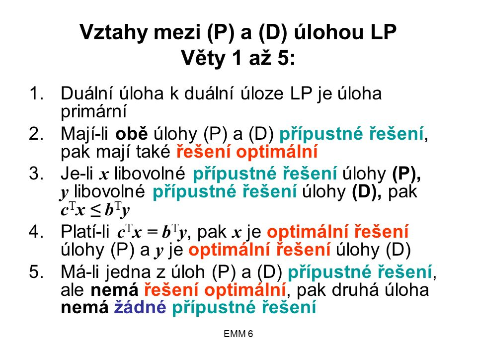 EMM 6 Vztahy mezi (P) a (D) úlohou LP Věty 1 až 5: 1.Duální úloha k duální úloze LP je úloha primární 2.Mají-li obě úlohy (P) a (D) přípustné řešení, pak mají také řešení optimální 3.Je-li x libovolné přípustné řešení úlohy (P), y libovolné přípustné řešení úlohy (D), pak c T x ≤ b T y 4.Platí-li c T x = b T y, pak x je optimální řešení úlohy (P) a y je optimální řešení úlohy (D) 5.Má-li jedna z úloh (P) a (D) přípustné řešení, ale nemá řešení optimální, pak druhá úloha nemá žádné přípustné řešení