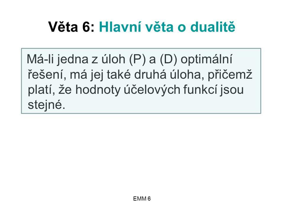 EMM 6 Věta 6: Hlavní věta o dualitě Má-li jedna z úloh (P) a (D) optimální řešení, má jej také druhá úloha, přičemž platí, že hodnoty účelových funkcí jsou stejné.