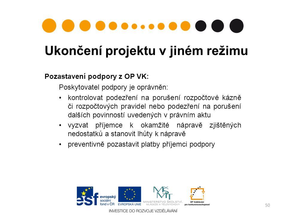 Ukončení projektu v jiném režimu Pozastavení podpory z OP VK: Poskytovatel podpory je oprávněn: kontrolovat podezření na porušení rozpočtové kázně či