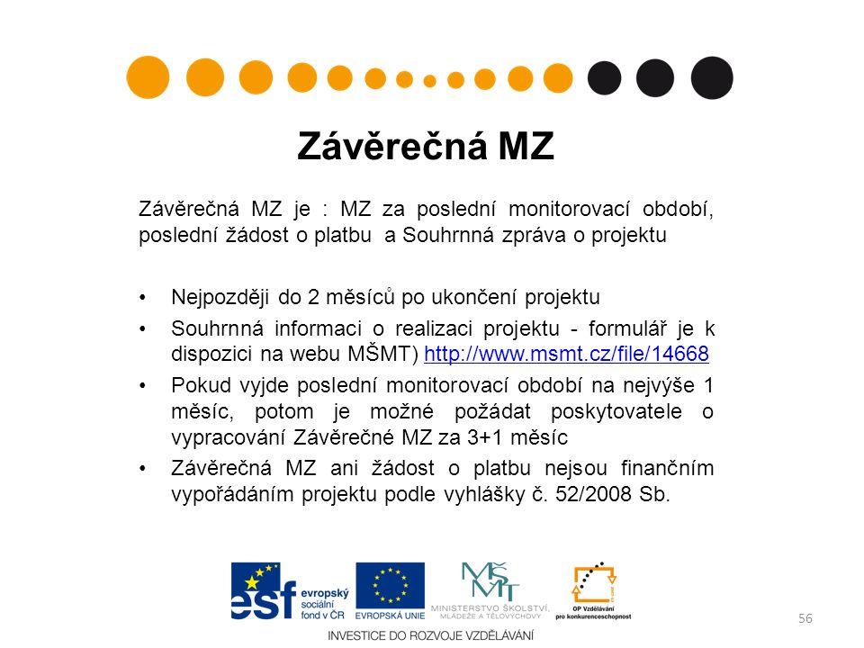 Závěrečná MZ Závěrečná MZ je : MZ za poslední monitorovací období, poslední žádost o platbu a Souhrnná zpráva o projektu Nejpozději do 2 měsíců po ukončení projektu Souhrnná informaci o realizaci projektu - formulář je k dispozici na webu MŠMT) http://www.msmt.cz/file/14668http://www.msmt.cz/file/14668 Pokud vyjde poslední monitorovací období na nejvýše 1 měsíc, potom je možné požádat poskytovatele o vypracování Závěrečné MZ za 3+1 měsíc Závěrečná MZ ani žádost o platbu nejsou finančním vypořádáním projektu podle vyhlášky č.