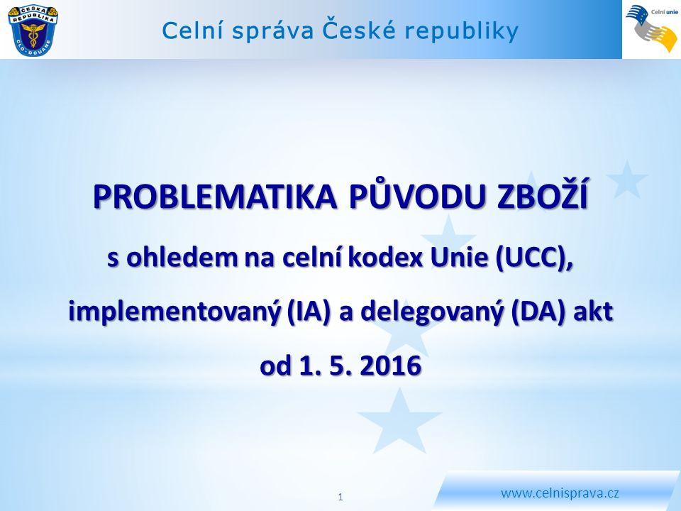 Celní správa České republiky www.celnisprava.cz PROBLEMATIKA PŮVODU ZBOŽÍ s ohledem na celní kodex Unie (UCC), implementovaný (IA) a delegovaný (DA) a