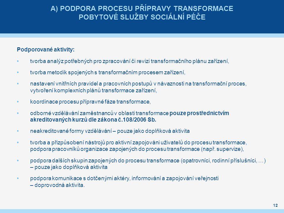 A) PODPORA PROCESU PŘÍPRAVY TRANSFORMACE POBYTOVÉ SLUŽBY SOCIÁLNÍ PÉČE Podporované aktivity: tvorba analýz potřebných pro zpracování či revizi transformačního plánu zařízení, tvorba metodik spojených s transformačním procesem zařízení, nastavení vnitřních pravidel a pracovních postupů v návaznosti na transformační proces, vytvoření komplexních plánů transformace zařízení, koordinace procesu přípravné fáze transformace, odborné vzdělávání zaměstnanců v oblasti transformace pouze prostřednictvím akreditovaných kurzů dle zákona č.108/2006 Sb.