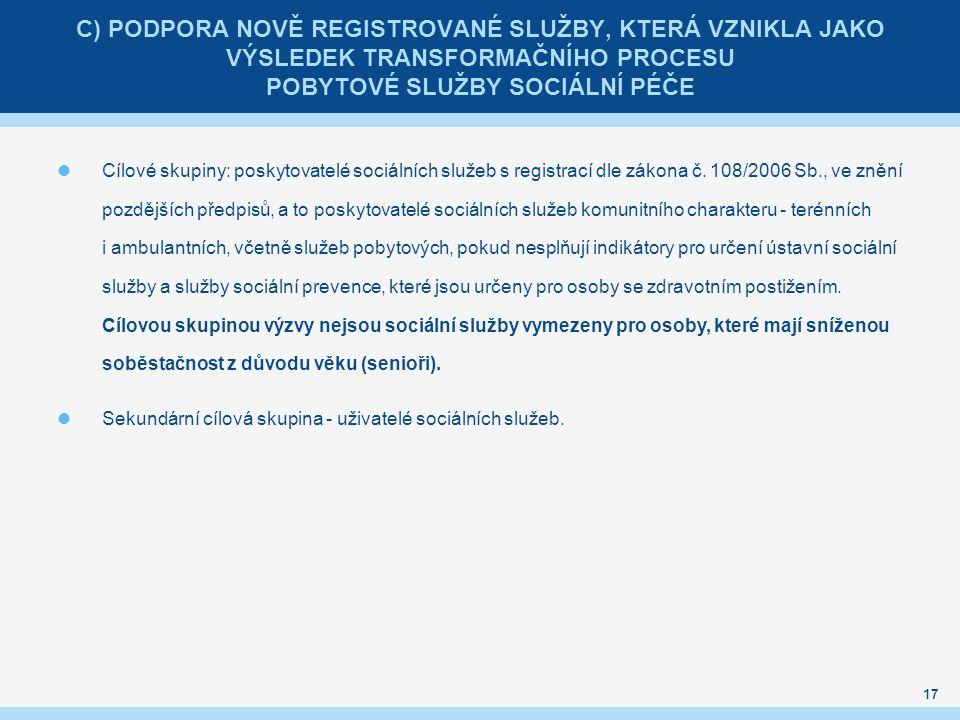 C) PODPORA NOVĚ REGISTROVANÉ SLUŽBY, KTERÁ VZNIKLA JAKO VÝSLEDEK TRANSFORMAČNÍHO PROCESU POBYTOVÉ SLUŽBY SOCIÁLNÍ PÉČE Cílové skupiny: poskytovatelé sociálních služeb s registrací dle zákona č.