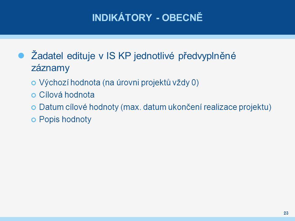 INDIKÁTORY - OBECNĚ Žadatel edituje v IS KP jednotlivé předvyplněné záznamy Výchozí hodnota (na úrovni projektů vždy 0) Cílová hodnota Datum cílové hodnoty (max.