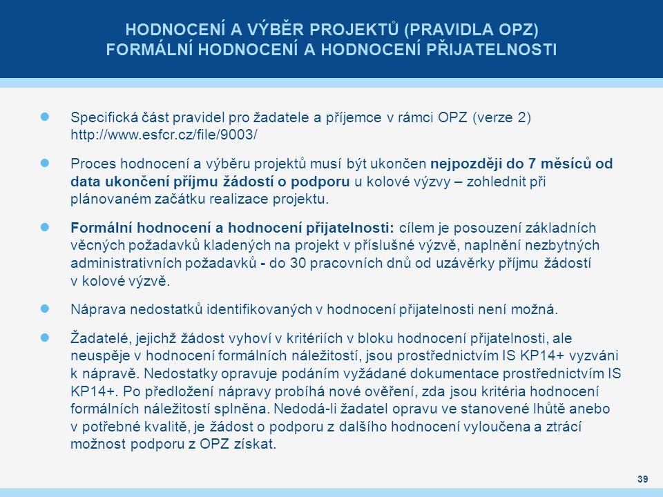 HODNOCENÍ A VÝBĚR PROJEKTŮ (PRAVIDLA OPZ) FORMÁLNÍ HODNOCENÍ A HODNOCENÍ PŘIJATELNOSTI Specifická část pravidel pro žadatele a příjemce v rámci OPZ (verze 2) http://www.esfcr.cz/file/9003/ Proces hodnocení a výběru projektů musí být ukončen nejpozději do 7 měsíců od data ukončení příjmu žádostí o podporu u kolové výzvy – zohlednit při plánovaném začátku realizace projektu.