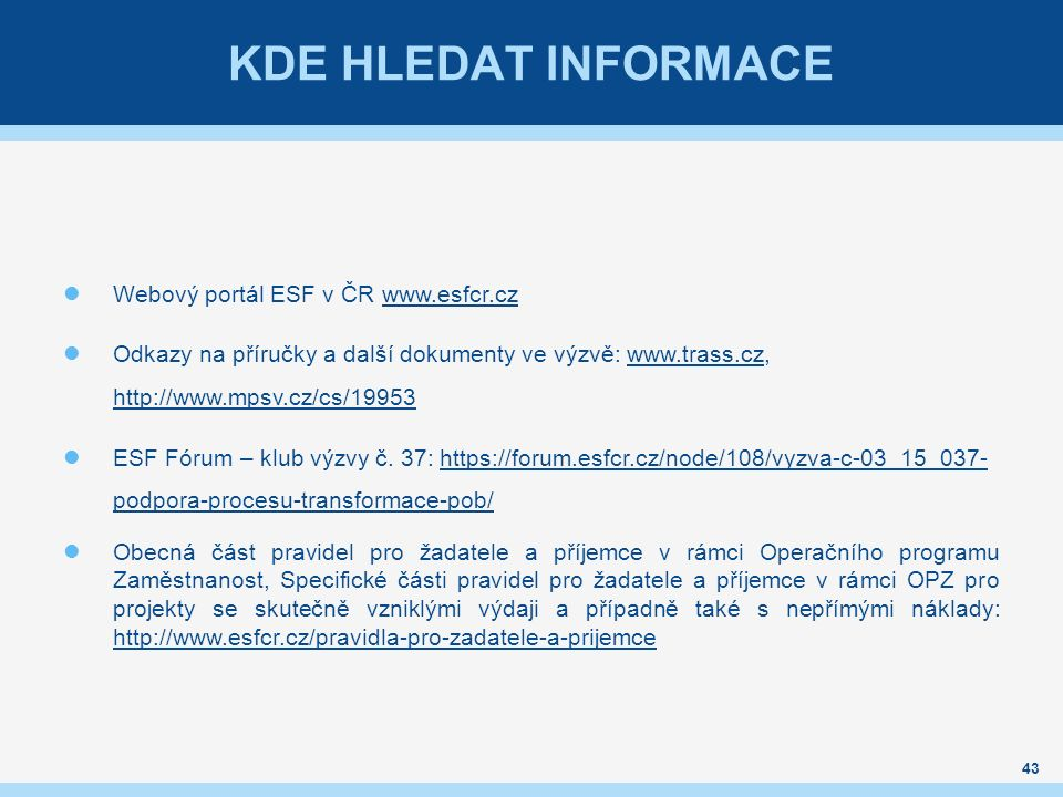 KDE HLEDAT INFORMACE Webový portál ESF v ČR www.esfcr.czwww.esfcr.cz Odkazy na příručky a další dokumenty ve výzvě: www.trass.cz, http://www.mpsv.cz/cs/19953www.trass.cz http://www.mpsv.cz/cs/19953 ESF Fórum – klub výzvy č.