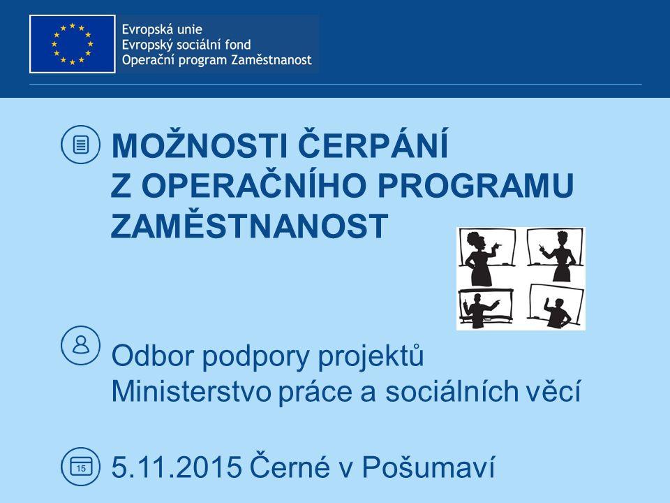 MOŽNOSTI ČERPÁNÍ Z OPERAČNÍHO PROGRAMU ZAMĚSTNANOST Odbor podpory projektů Ministerstvo práce a sociálních věcí 5.11.2015 Černé v Pošumaví
