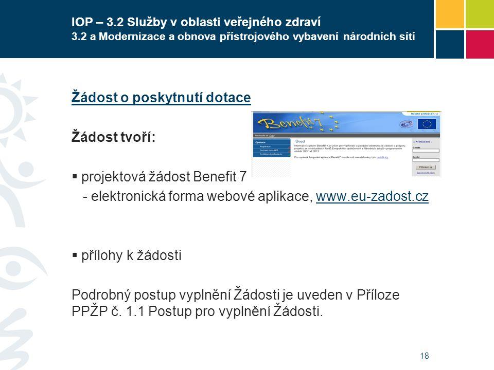 18 IOP – 3.2 Služby v oblasti veřejného zdraví 3.2 a Modernizace a obnova přístrojového vybavení národních sítí Žádost o poskytnutí dotace Žádost tvoří:  projektová žádost Benefit 7 - elektronická forma webové aplikace, www.eu-zadost.czwww.eu-zadost.cz  přílohy k žádosti Podrobný postup vyplnění Žádosti je uveden v Příloze PPŽP č.