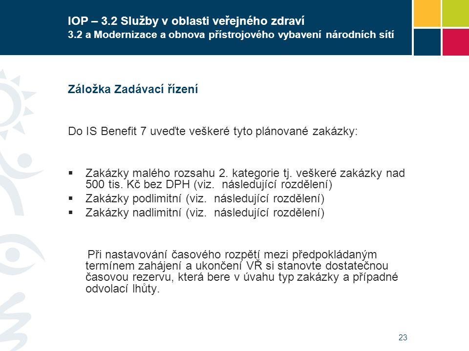 23 IOP – 3.2 Služby v oblasti veřejného zdraví 3.2 a Modernizace a obnova přístrojového vybavení národních sítí Záložka Zadávací řízení Do IS Benefit 7 uveďte veškeré tyto plánované zakázky:  Zakázky malého rozsahu 2.