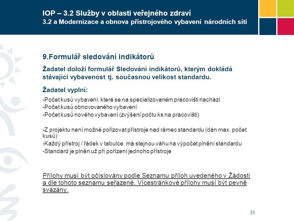 31 IOP – 3.2 Služby v oblasti veřejného zdraví 3.2 a Modernizace a obnova přístrojového vybavení národních sítí  Formulář sledování indikátorů Žadatel doloží formulář Sledování indikátorů, kterým dokládá stávající vybavenost tj.