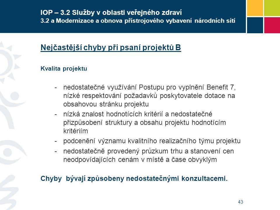 43 IOP – 3.2 Služby v oblasti veřejného zdraví 3.2 a Modernizace a obnova přístrojového vybavení národních sítí Nejčastější chyby při psaní projektů B Kvalita projektu -nedostatečné využívání Postupu pro vyplnění Benefit 7, nízké respektování požadavků poskytovatele dotace na obsahovou stránku projektu -nízká znalost hodnotících kritérií a nedostatečné přizpůsobení struktury a obsahu projektu hodnotícím kritériím -podcenění významu kvalitního realizačního týmu projektu -nedostatečně provedený průzkum trhu a stanovení cen neodpovídajících cenám v místě a čase obvyklým Chyby bývají způsobeny nedostatečnými konzultacemi.