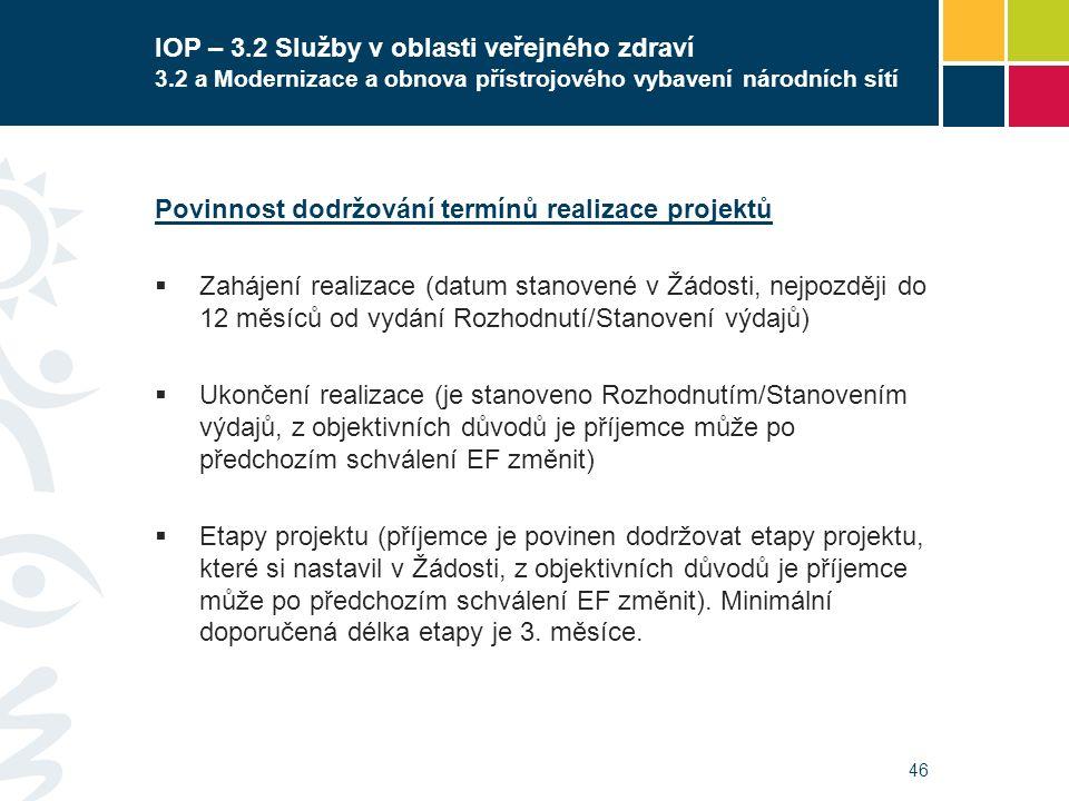 46 IOP – 3.2 Služby v oblasti veřejného zdraví 3.2 a Modernizace a obnova přístrojového vybavení národních sítí Povinnost dodržování termínů realizace projektů  Zahájení realizace (datum stanovené v Žádosti, nejpozději do 12 měsíců od vydání Rozhodnutí/Stanovení výdajů)  Ukončení realizace (je stanoveno Rozhodnutím/Stanovením výdajů, z objektivních důvodů je příjemce může po předchozím schválení EF změnit)  Etapy projektu (příjemce je povinen dodržovat etapy projektu, které si nastavil v Žádosti, z objektivních důvodů je příjemce může po předchozím schválení EF změnit).