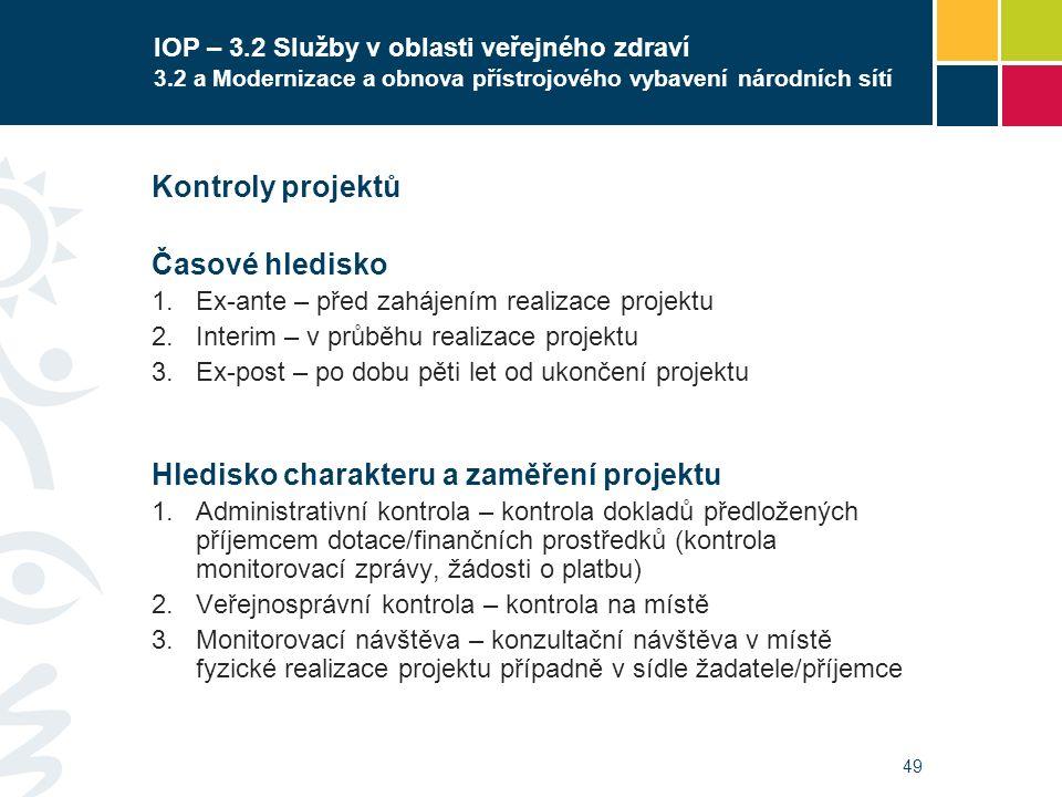 49 IOP – 3.2 Služby v oblasti veřejného zdraví 3.2 a Modernizace a obnova přístrojového vybavení národních sítí Kontroly projektů Časové hledisko  Ex-ante – před zahájením realizace projektu  Interim – v průběhu realizace projektu  Ex-post – po dobu pěti let od ukončení projektu Hledisko charakteru a zaměření projektu  Administrativní kontrola – kontrola dokladů předložených příjemcem dotace/finančních prostředků (kontrola monitorovací zprávy, žádosti o platbu)  Veřejnosprávní kontrola – kontrola na místě  Monitorovací návštěva – konzultační návštěva v místě fyzické realizace projektu případně v sídle žadatele/příjemce Schvalování zadávacích podmínek EF