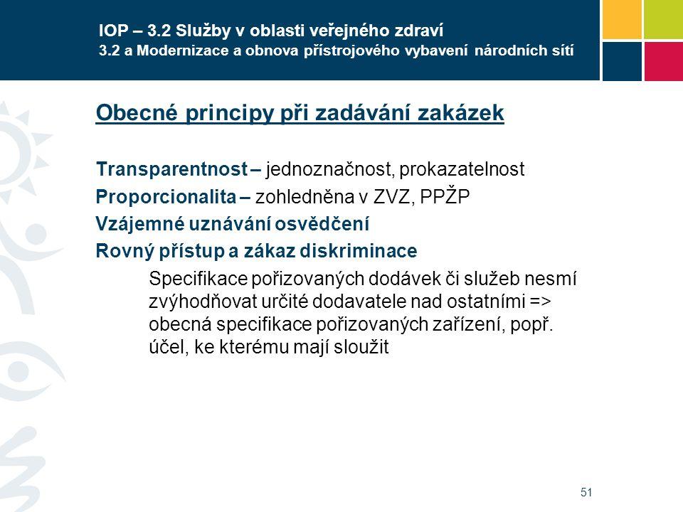 51 IOP – 3.2 Služby v oblasti veřejného zdraví 3.2 a Modernizace a obnova přístrojového vybavení národních sítí Obecné principy při zadávání zakázek Transparentnost – jednoznačnost, prokazatelnost Proporcionalita – zohledněna v ZVZ, PPŽP Vzájemné uznávání osvědčení Rovný přístup a zákaz diskriminace Specifikace pořizovaných dodávek či služeb nesmí zvýhodňovat určité dodavatele nad ostatními => obecná specifikace pořizovaných zařízení, popř.