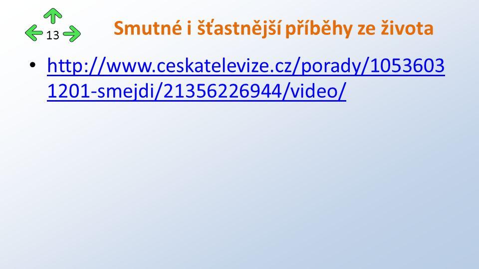 http://www.ceskatelevize.cz/porady/1053603 1201-smejdi/21356226944/video/ http://www.ceskatelevize.cz/porady/1053603 1201-smejdi/21356226944/video/ Smutné i šťastnější příběhy ze života 13