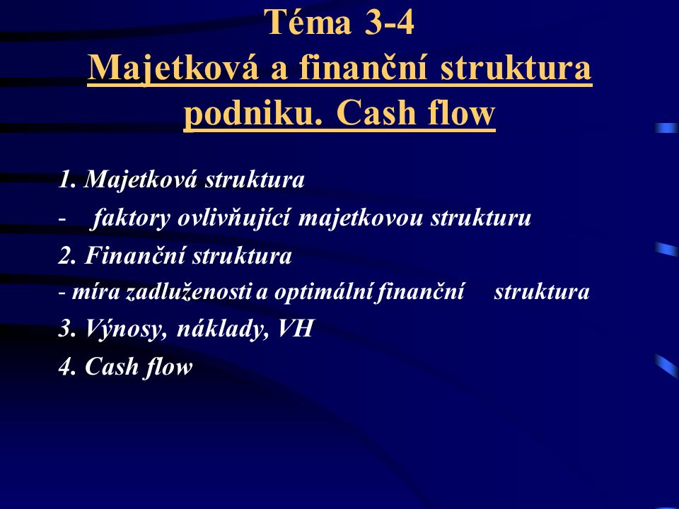 Téma 3-4 Majetková a finanční struktura podniku. Cash flow 1. Majetková struktura - faktory ovlivňující majetkovou strukturu 2. Finanční struktura - m