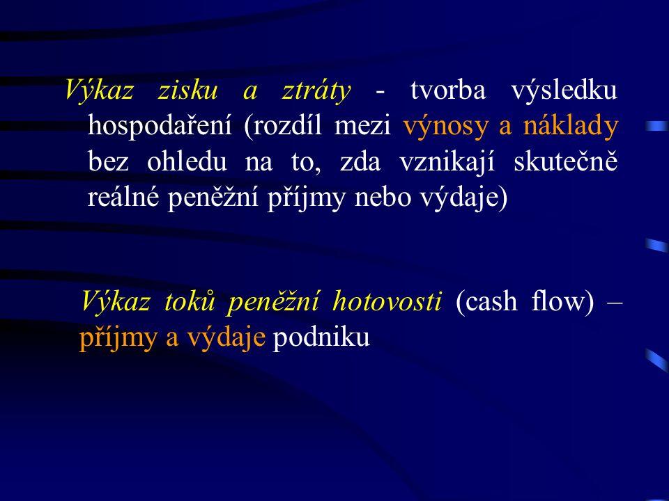 Výkaz zisku a ztráty - tvorba výsledku hospodaření (rozdíl mezi výnosy a náklady bez ohledu na to, zda vznikají skutečně reálné peněžní příjmy nebo výdaje) Výkaz toků peněžní hotovosti (cash flow) – příjmy a výdaje podniku