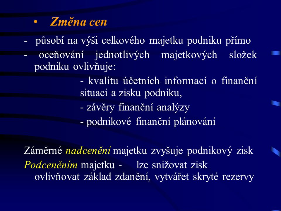 Změna cen - působí na výši celkového majetku podniku přímo - oceňování jednotlivých majetkových složek podniku ovlivňuje: - kvalitu účetních informací o finanční situaci a zisku podniku, - závěry finanční analýzy - podnikové finanční plánování Záměrné nadcenění majetku zvyšuje podnikový zisk Podceněním majetku -lze snižovat zisk ovlivňovat základ zdanění, vytvářet skryté rezervy